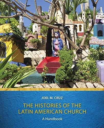 The Histories of the Latin American Church: A Handbook: Joel M. Cruz