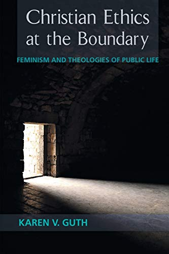 Christian Ethics at the Boundary: Feminism and Theologies of Public Life: Karen V. Guth