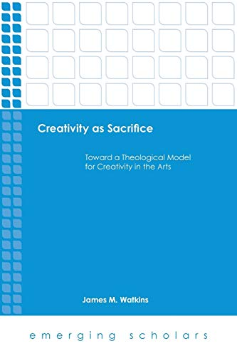9781451472189: Creativity As Sacrifice: Toward a Theological Model for Creativity in the Arts (Emerging Scholars)