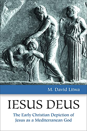 Iesus Deus: The Early Christian Depiction of Jesus as a Mediterranean God: Litwa, M. David