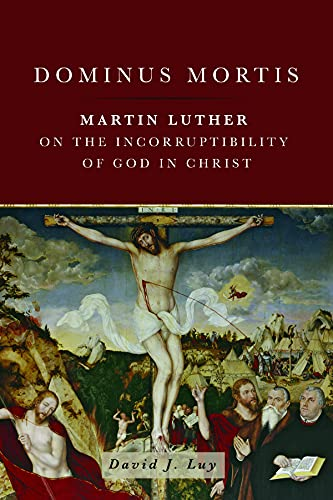Dominus Mortis: Martin Luther on the Incorruptibility of God in Christ: Luy, David J.