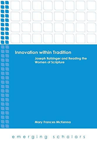 Innovation Within Tradition: Joseph Ratzinger and Reading the Women of Scripture (Emerging Scholars...