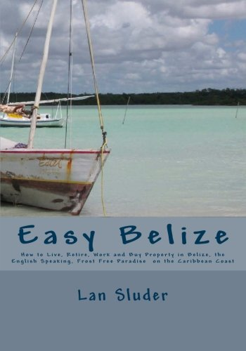 9781451501018: Easy Belize: How to Live, Retire, Work and Buy Property in Belize, the English Speaking Frost Free Paradise on the Caribbean Coast