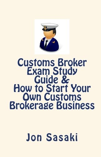 9781451508796: Customs Broker Exam Study Guide & How to Start Your Own Customs Brokerage Business