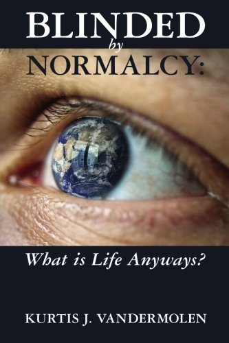 Blinded by Normalcy: What Is Life Anyways?: Kurtis VanderMolen
