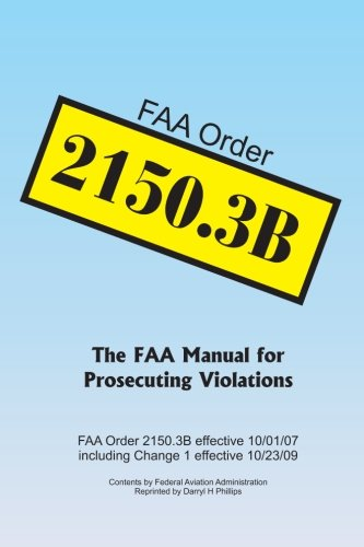 FAA Order 2150.3B: The FAA Manual for Prosecuting Violations: Darryl H Phillips, Federal Aviation ...