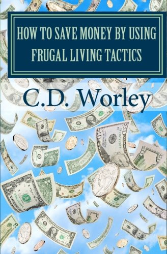 9781451529340: How to Save Money by Using Frugal Living Tactics: Money Saving Tips that Will Fatten Your Wallet and Give you Peace of Mind in Uncertain Times