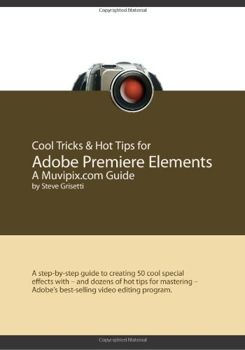 Cool Tricks & Hot Tips for Adobe Premiere Elements, A Muvipix.com Guide: A step-by-step guide ...