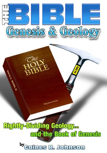 The Bible, Genesis & Geology: Rightly-Dividing Geology and the Book of Genesis: Gaines R. ...