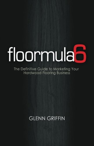 Floormula 6: The Definitive Guide to Marketing Your Hardwood Flooring Business: Griffin, Glenn