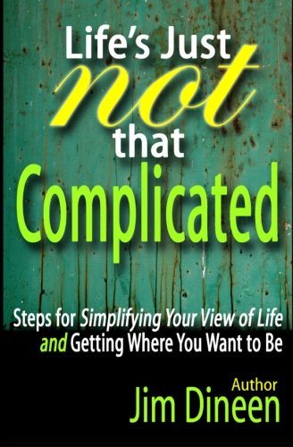Life's Just Not That Complicated: Steps for Simplifying Your Life And Getting Where You Want ...