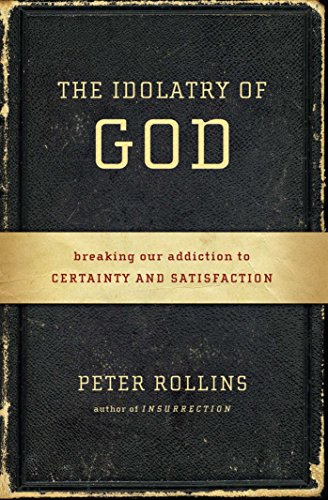 9781451609028: The Idolatry of God: Breaking Our Addiction to Certainty and Satisfaction