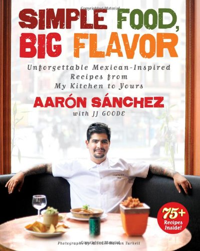 Simple Food, Big Flavor: Unforgettable Mexican-Inspired Recipes from My Kitchen to Yours: Sanchez, ...
