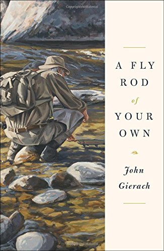 A Fly Rod of Your Own: Gierach, John