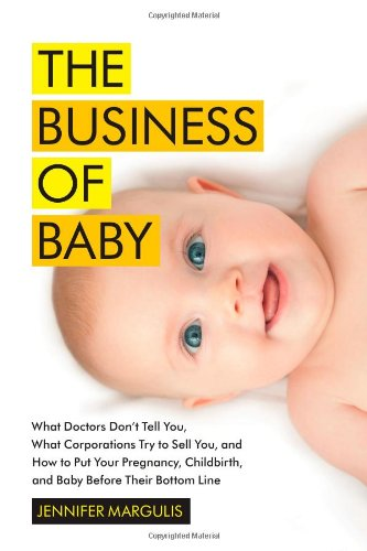 9781451636086: The Business of Baby: What Doctors Don't Tell You, What Corporations Try to Sell You, and How to Put Your Pregnancy, Childbirth, and Baby Before Their Bottom Line