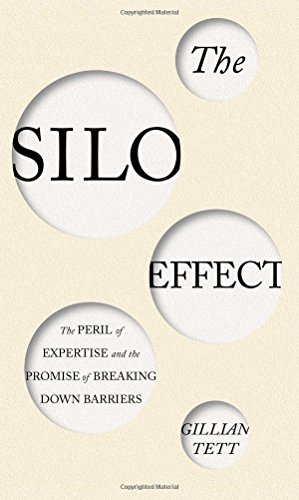 The Silo Effect: The Peril of Expertise and the Promise of Breaking Down Barriers: Tett, Gillian