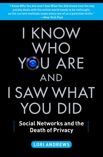 I Know Who You Are and I Saw What You Did: Social Networks and the Death of Privacy: Andrews, Lori