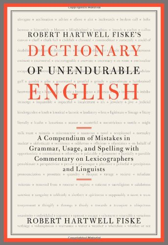 Robert Hartwell Fiske's Dictionary of Unendurable English: A Compendium of Mistakes in Grammar, Usage, and Spelling with commentary on lexicographers and linguists (1451651317) by Robert Hartwell Fiske