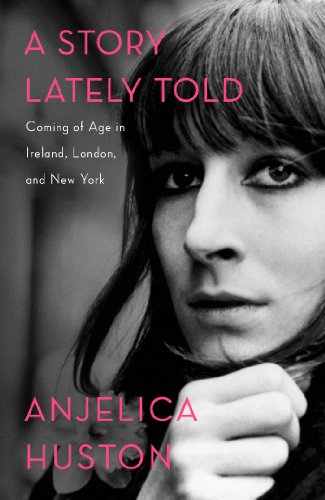 A Story Lately Told: Coming of Age in Ireland, London, and New York (SIGNED): Huston, Anjelica