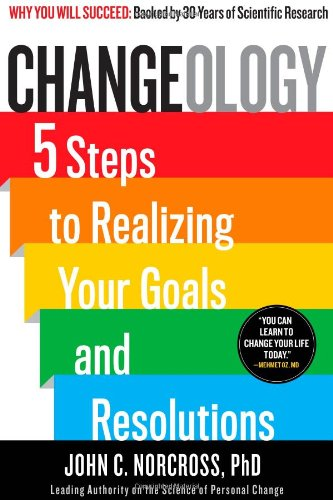 Changeology: 5 Steps to Realizing Your Goals and Resolutions: Norcross Ph.D., John C.