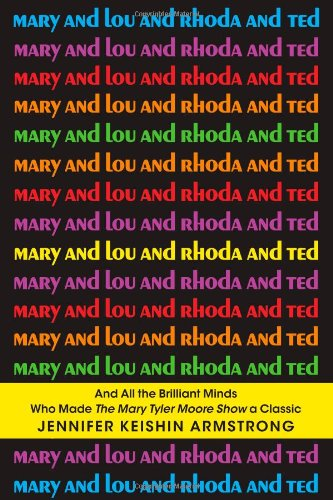 9781451659207: Mary and Lou and Rhoda and Ted: And all the Brilliant Minds Who Made The Mary Tyler Moore Show a Classic