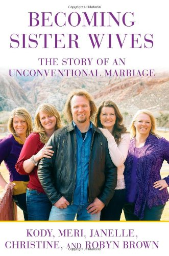 Becoming Sister Wives: The Story of an Unconventional Marriage (1451661215) by Christine Brown; Janelle Brown; Kody Brown; Meri Brown; Robyn Brown