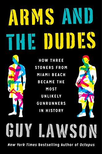 9781451667592: Arms and the Dudes: How Three Stoners from Miami Beach Became the Most Unlikely Gunrunners in History