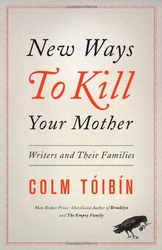 New Ways To Kill Your Mother: Writers and Their Families (Signed First Edition): Colm Toibin