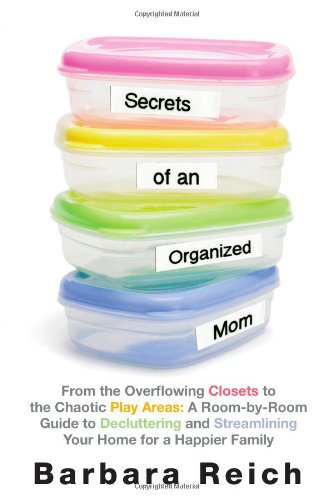 Secrets of an Organized Mom: From the Overflowing Closets to the Chaotic Play Areas: A Room-by-Room...