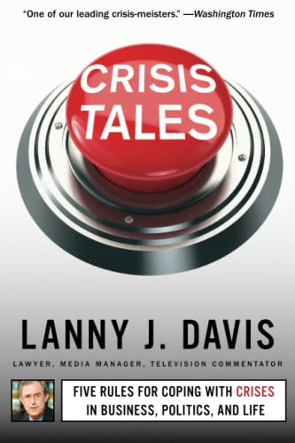 Crisis Tales: Five Rules for Coping with Crises in Business, Politics, and Life: Lanny J. Davis