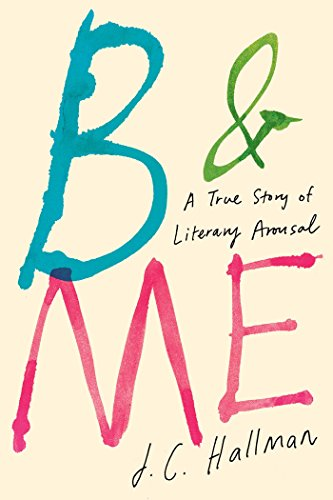 B & Me: A True Story of Literary Arousal: Hallman, J.C.