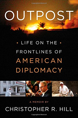 Outpost -- Life on the Frontlines of American Diplomacy: Hill, Christopher R.