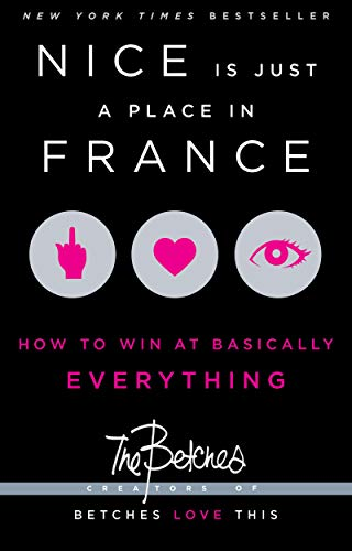 Nice Is Just a Place in France: How to Win at Basically Everything: Betches, The