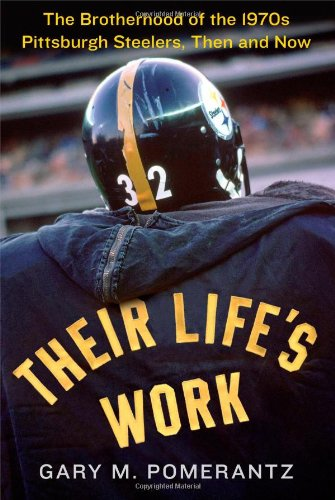 9781451691627: Their Life's Work: The Brotherhood of the 1970s Pittsburgh Steelers, Then and Now