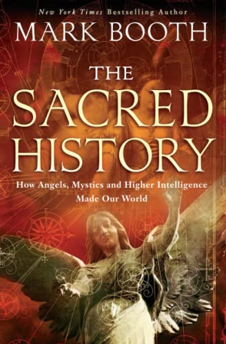 The Sacred History: How Angels, Mystics and Higher Intelligence Made Our World: Mark Booth