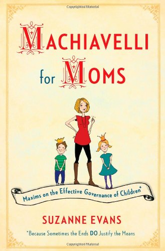 9781451699500: Machiavelli for Moms: Maxims on the Effective Governance of Children