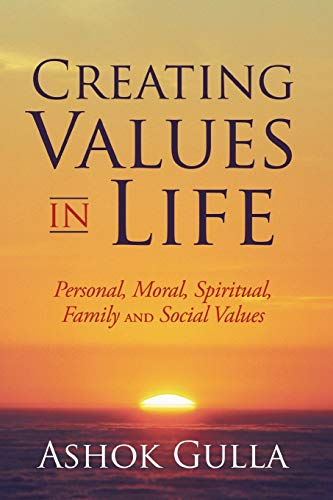 Creating Values in Life: Personal, Moral, Spiritual, Family and Social Values: Ashok Gulla
