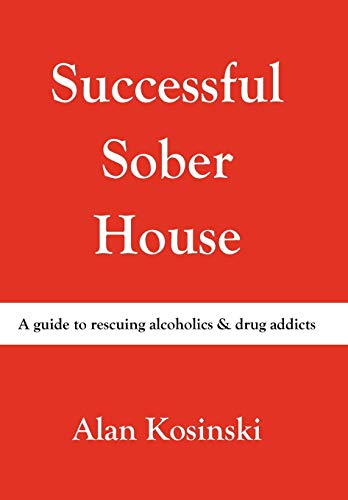 Successful Sober House: A Guide to Rescuing Alcoholics Drug Addicts: Alan Kosinski