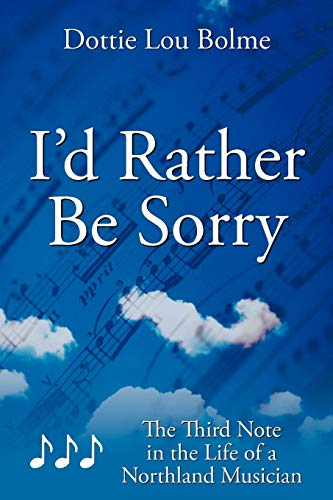 Id Rather Be Sorry: The Third Note in the Life of a Northland Musician: Dottie Lou Bolme
