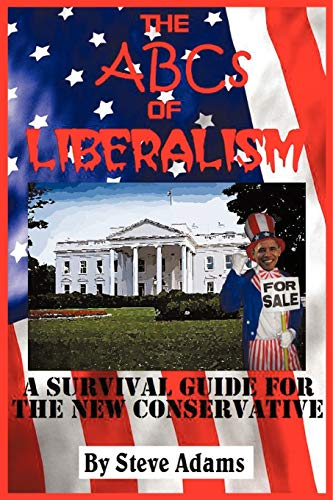 THE ABCS OF LIBERALISM A Survival Guide for the New Conservative: Adams, Steven