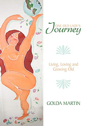 One Old Ladys Journey: Living, Loving and Growing Old: Golda Martin