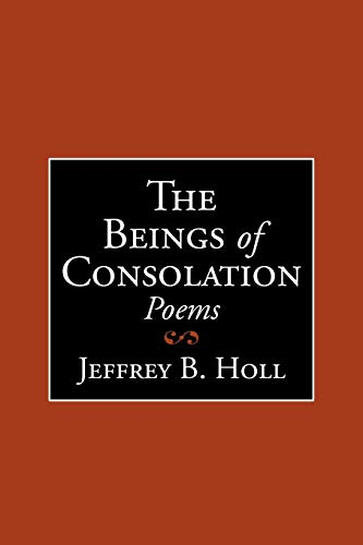 The Beings of Consolation Poems - Jeffrey B. Holl