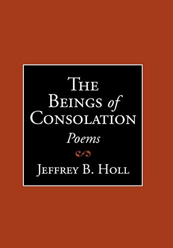The Beings of Consolation: Poems - Jeffrey B. Holl