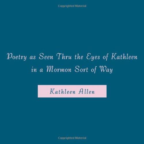9781452026091: Poetry As Seen Thru The Eyes Of Kathleen In A Mormon Sort Of Way