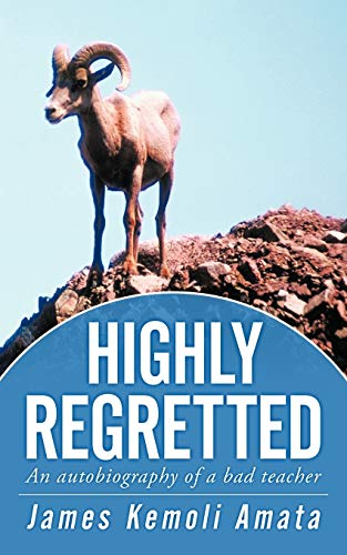 Highly Regretted: An Autobiography of a Bad Teacher: James Kemoli Amata