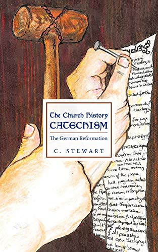 The Church History Catechism: The German Reformation: C. Stewart