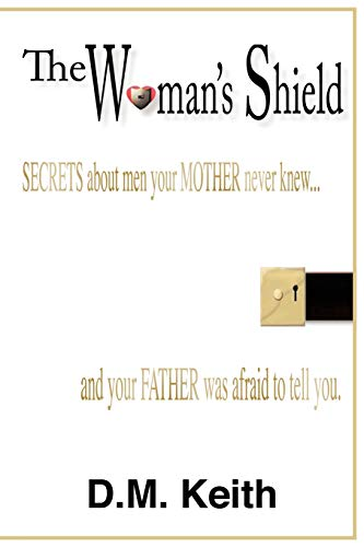 9781452043814: The Woman's Shield: Secrets About Men Your MOTHER Never Knew . . . And Your FATHER Was Afraid To Tell You.