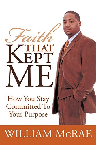 Faith That Kept Me: How You Stay Committed to Your Purpose: William McRae
