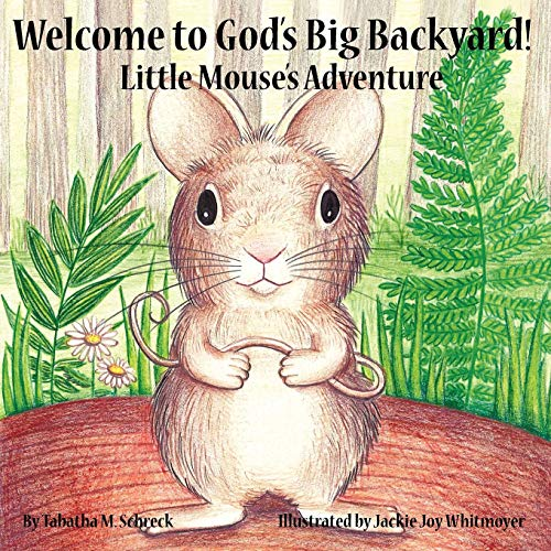 Welcome to Gods Big Backyard Little Mouses Adventure: Tabatha M. Schreck
