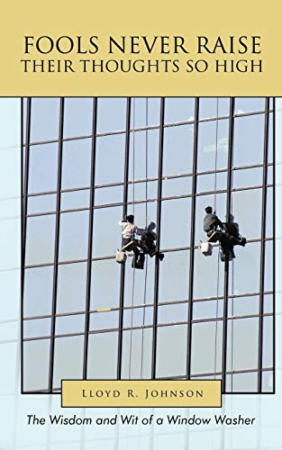 Fools Never Raise Their Thoughts So High: The Wisdom and Wit of a Window Washer: Johnson, Lloyd R.